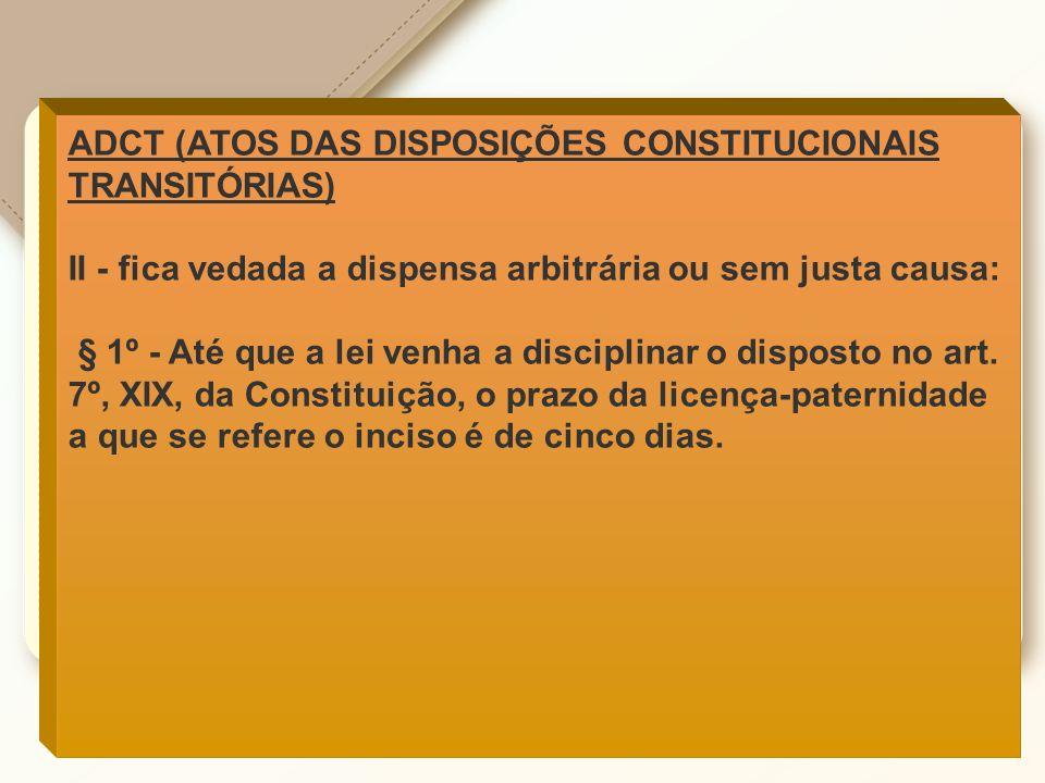 ADCT (ATOS DAS DISPOSIÇÕES CONSTITUCIONAIS TRANSITÓRIAS) II - fica vedada a dispensa arbitrária ou sem justa causa: § 1º - Até que a lei venha a disci