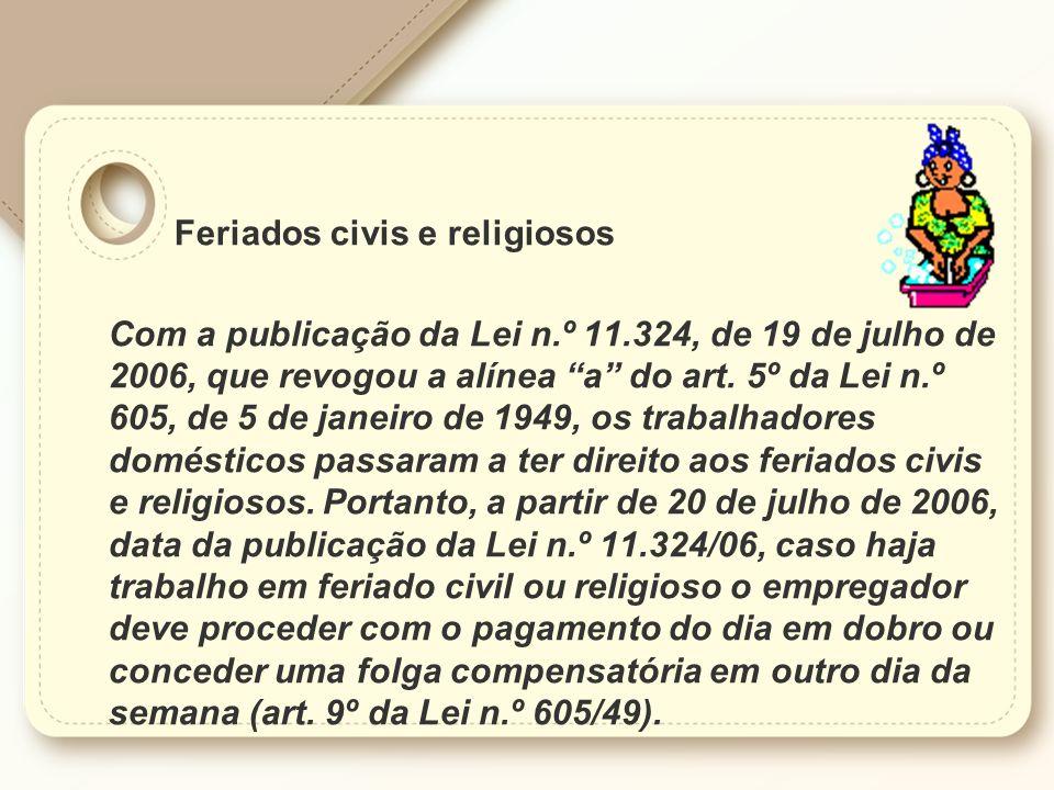 Feriados civis e religiosos Com a publicação da Lei n.º 11.324, de 19 de julho de 2006, que revogou a alínea a do art. 5º da Lei n.º 605, de 5 de jane