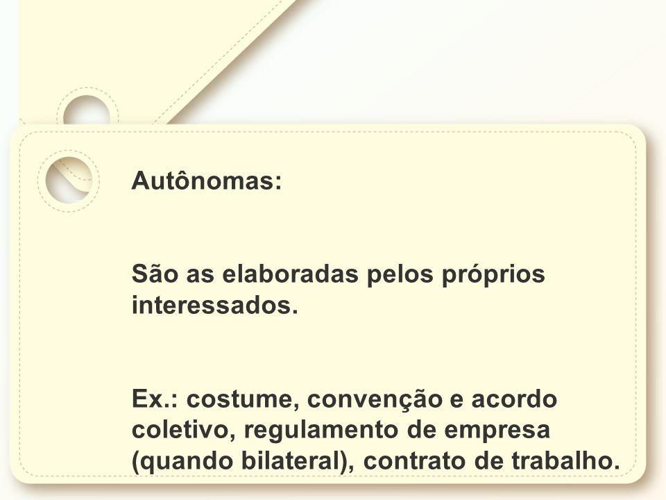 Autônomas: São as elaboradas pelos próprios interessados. Ex.: costume, convenção e acordo coletivo, regulamento de empresa (quando bilateral), contra