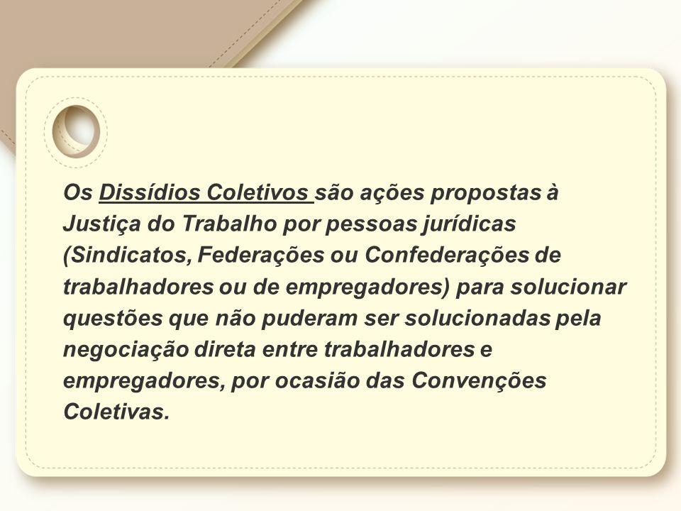 Os Dissídios Coletivos são ações propostas à Justiça do Trabalho por pessoas jurídicas (Sindicatos, Federações ou Confederações de trabalhadores ou de