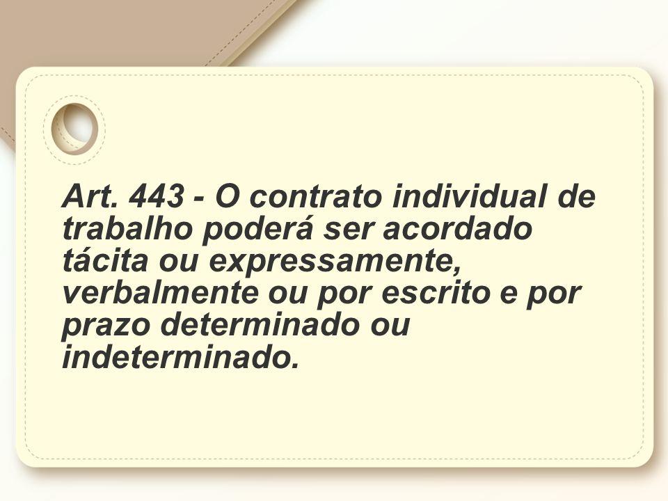 Art. 443 - O contrato individual de trabalho poderá ser acordado tácita ou expressamente, verbalmente ou por escrito e por prazo determinado ou indete