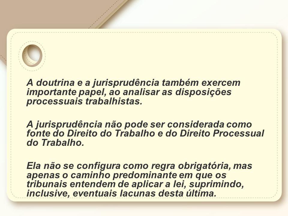 A doutrina e a jurisprudência também exercem importante papel, ao analisar as disposições processuais trabalhistas. A jurisprudência não pode ser cons