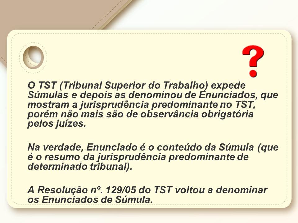 O TST (Tribunal Superior do Trabalho) expede Súmulas e depois as denominou de Enunciados, que mostram a jurisprudência predominante no TST, porém não