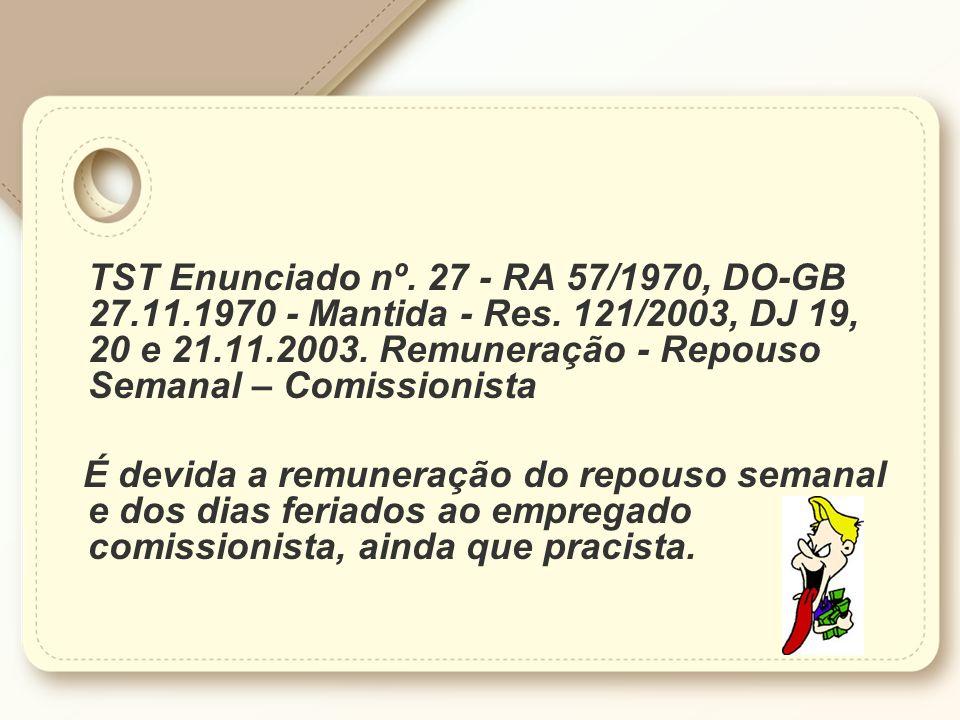 TST Enunciado nº. 27 - RA 57/1970, DO-GB 27.11.1970 - Mantida - Res. 121/2003, DJ 19, 20 e 21.11.2003. Remuneração - Repouso Semanal – Comissionista É
