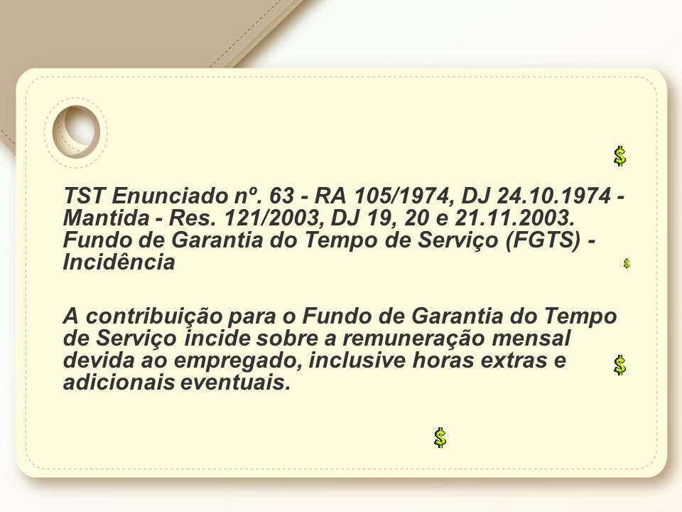 TST Enunciado nº. 63 - RA 105/1974, DJ 24.10.1974 - Mantida - Res. 121/2003, DJ 19, 20 e 21.11.2003. Fundo de Garantia do Tempo de Serviço (FGTS) - In