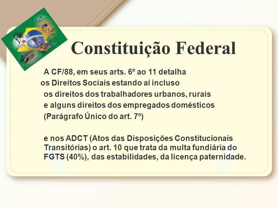 Constituição Federal A CF/88, em seus arts. 6º ao 11 detalha os Direitos Sociais estando aí incluso os direitos dos trabalhadores urbanos, rurais e al