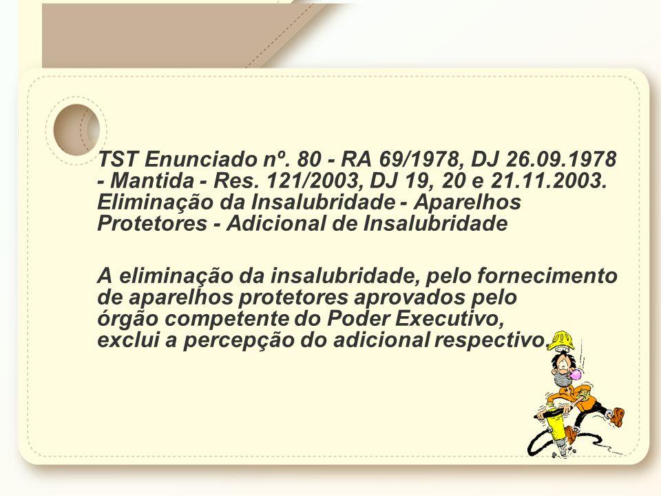 TST Enunciado nº. 80 - RA 69/1978, DJ 26.09.1978 - Mantida - Res. 121/2003, DJ 19, 20 e 21.11.2003. Eliminação da Insalubridade - Aparelhos Protetores