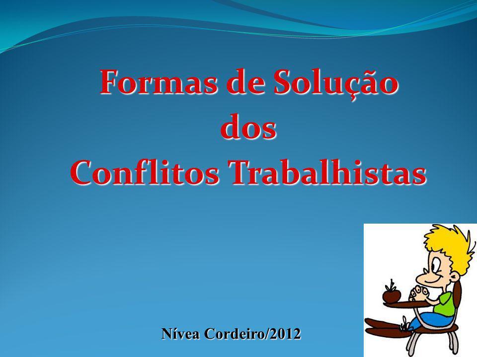 Formas de Solução dos Conflitos Trabalhistas Nívea Cordeiro/2012