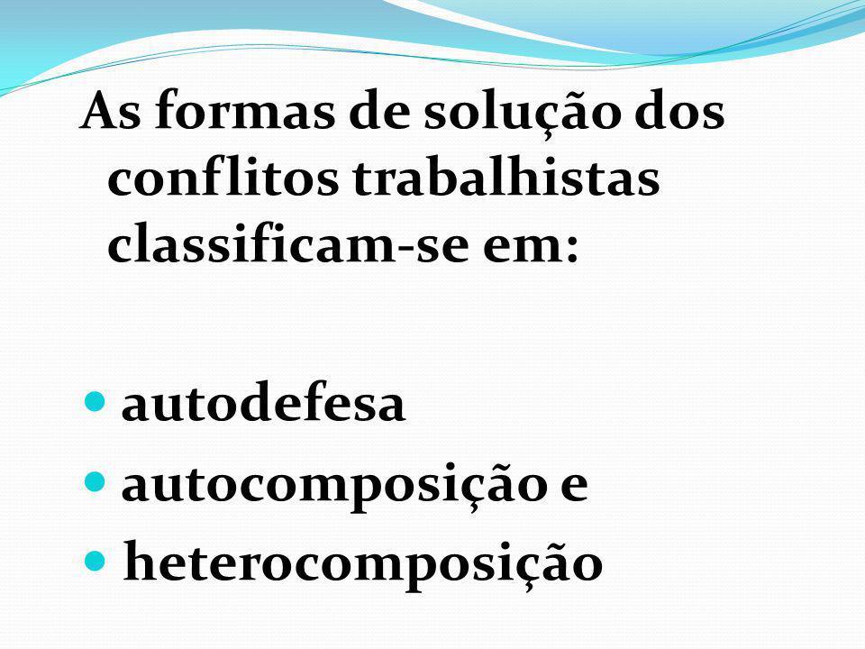 As formas de solução dos conflitos trabalhistas classificam-se em: autodefesa autocomposição e heterocomposição