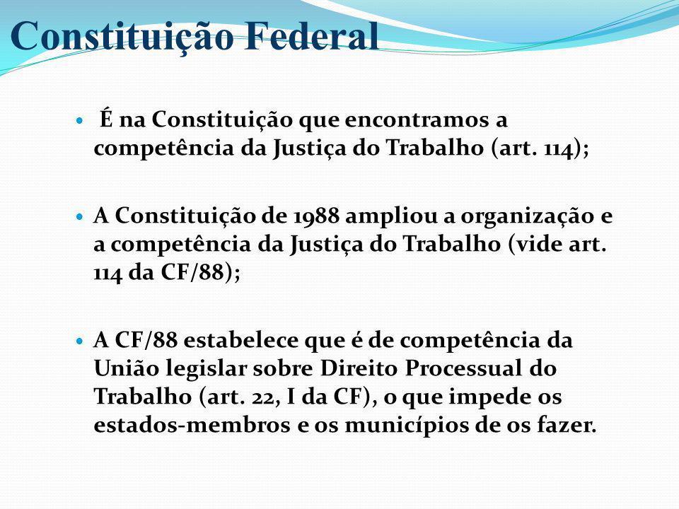 É na Constituição que encontramos a competência da Justiça do Trabalho (art. 114); A Constituição de 1988 ampliou a organização e a competência da Jus