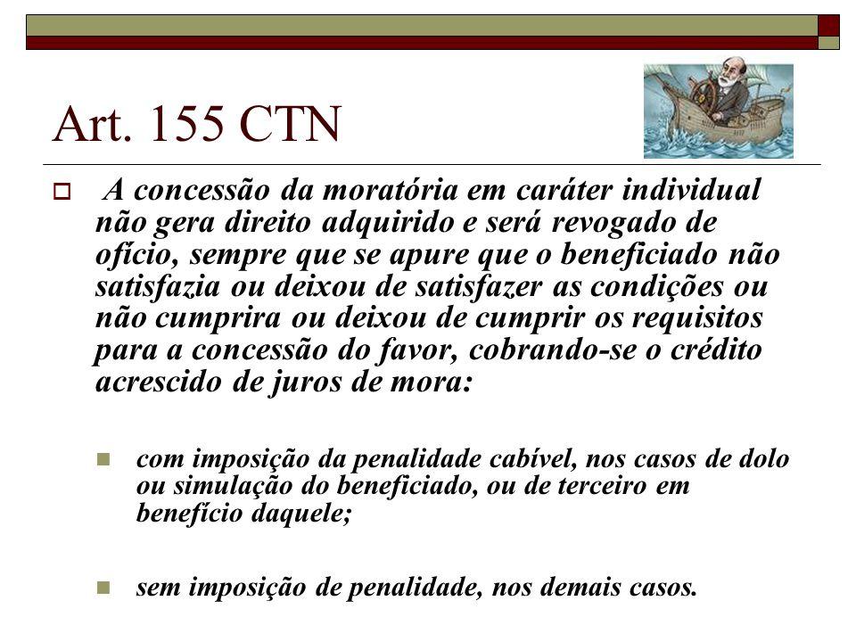 Art. 155 CTN A concessão da moratória em caráter individual não gera direito adquirido e será revogado de ofício, sempre que se apure que o beneficiad