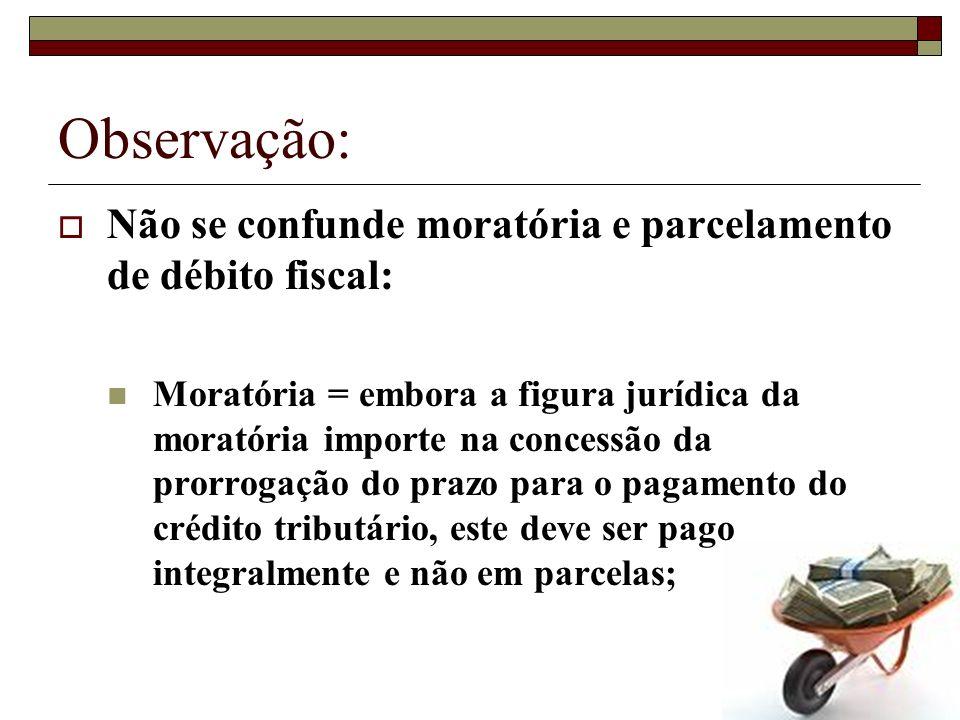 Observação: Não se confunde moratória e parcelamento de débito fiscal: Moratória = embora a figura jurídica da moratória importe na concessão da prorr