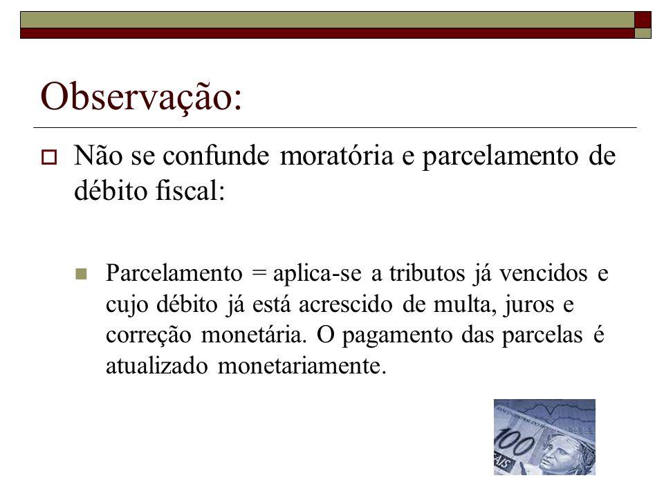 Observação: Não se confunde moratória e parcelamento de débito fiscal: Parcelamento = aplica-se a tributos já vencidos e cujo débito já está acrescido