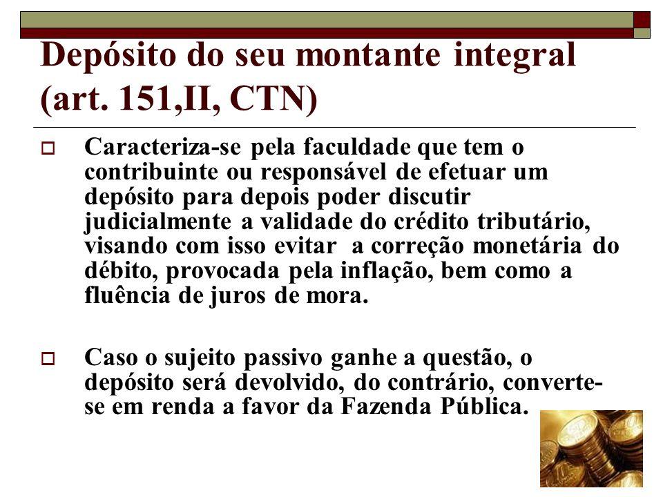 Depósito do seu montante integral (art. 151,II, CTN) Caracteriza-se pela faculdade que tem o contribuinte ou responsável de efetuar um depósito para d