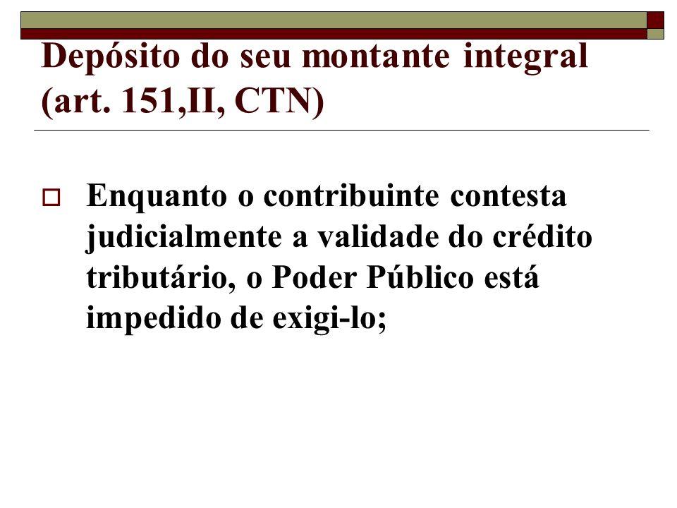 Depósito do seu montante integral (art. 151,II, CTN) Enquanto o contribuinte contesta judicialmente a validade do crédito tributário, o Poder Público