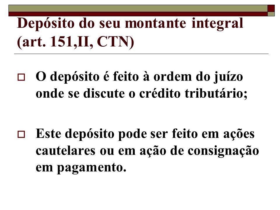 Depósito do seu montante integral (art. 151,II, CTN) O depósito é feito à ordem do juízo onde se discute o crédito tributário; Este depósito pode ser