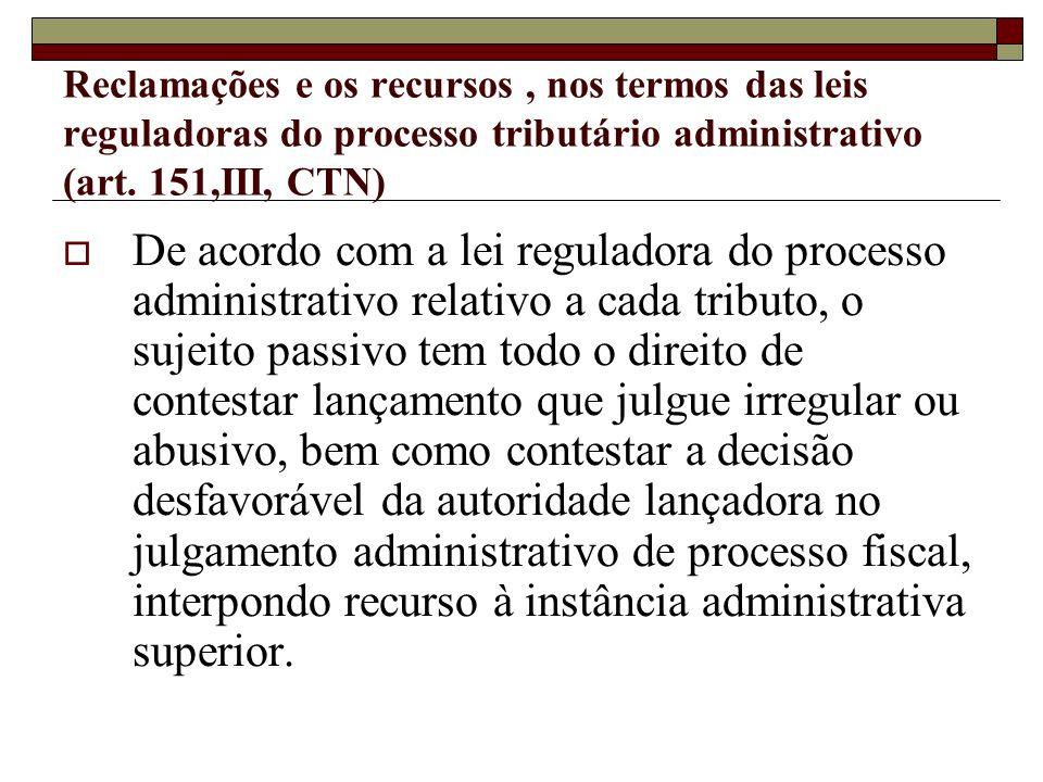 Reclamações e os recursos, nos termos das leis reguladoras do processo tributário administrativo (art. 151,III, CTN) De acordo com a lei reguladora do