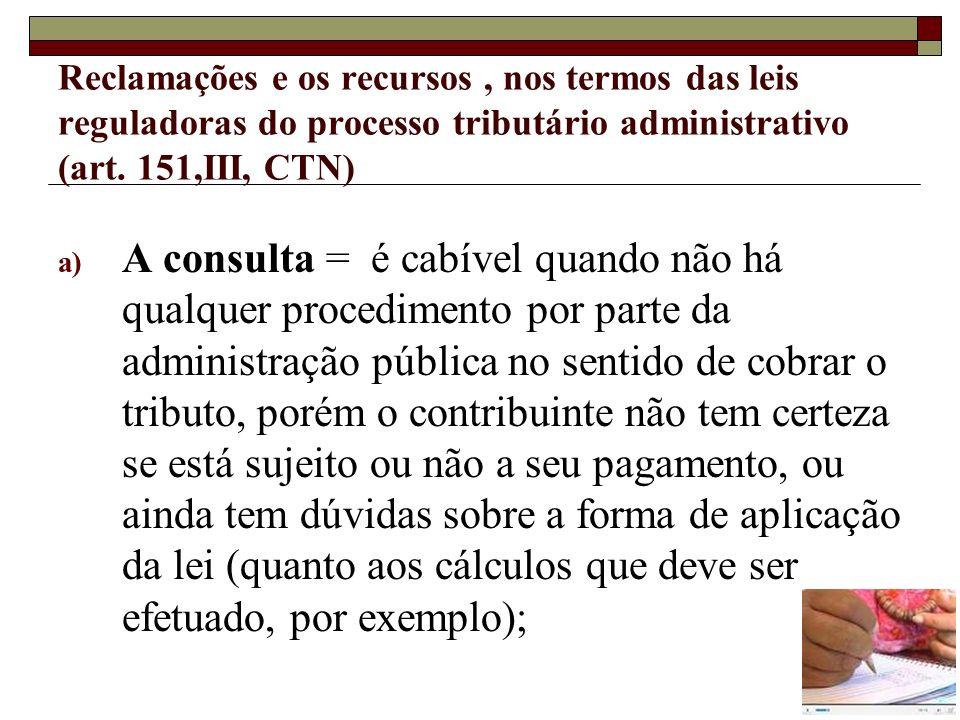 Reclamações e os recursos, nos termos das leis reguladoras do processo tributário administrativo (art. 151,III, CTN) a) A consulta = é cabível quando