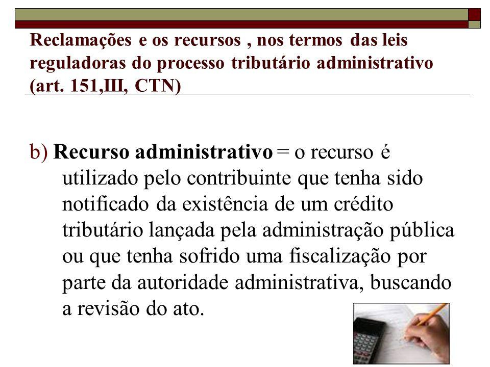 Reclamações e os recursos, nos termos das leis reguladoras do processo tributário administrativo (art. 151,III, CTN) b) Recurso administrativo = o rec