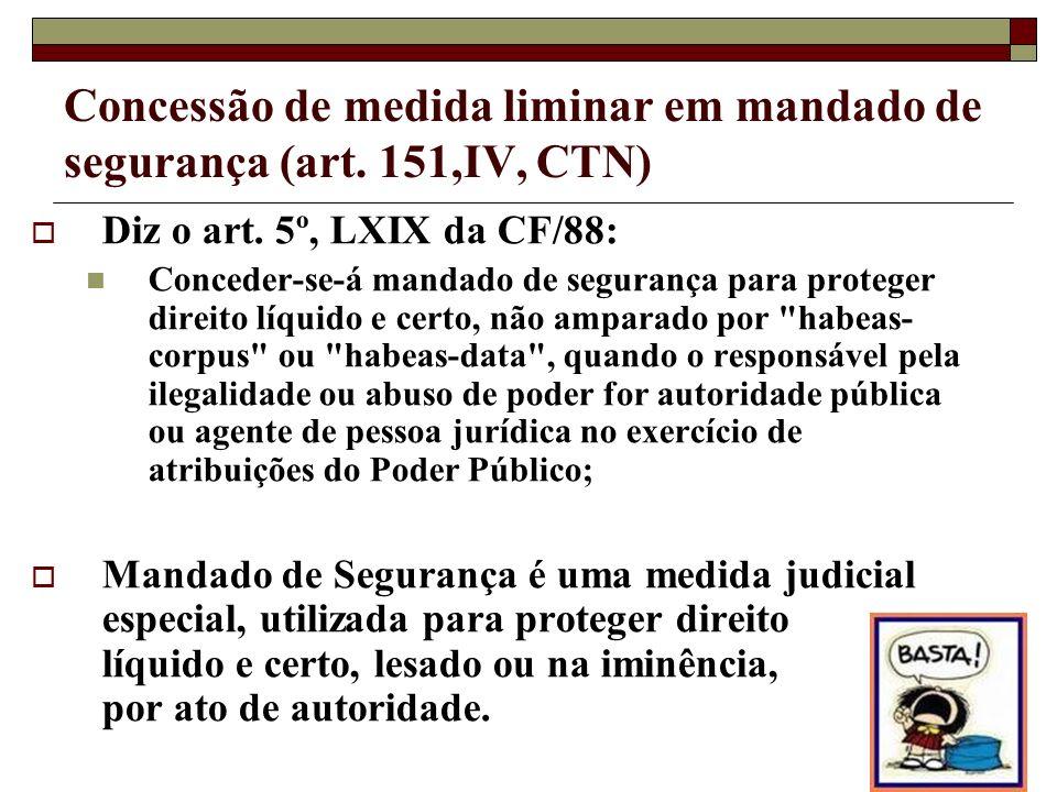 Concessão de medida liminar em mandado de segurança (art. 151,IV, CTN) Diz o art. 5º, LXIX da CF/88: Conceder-se-á mandado de segurança para proteger