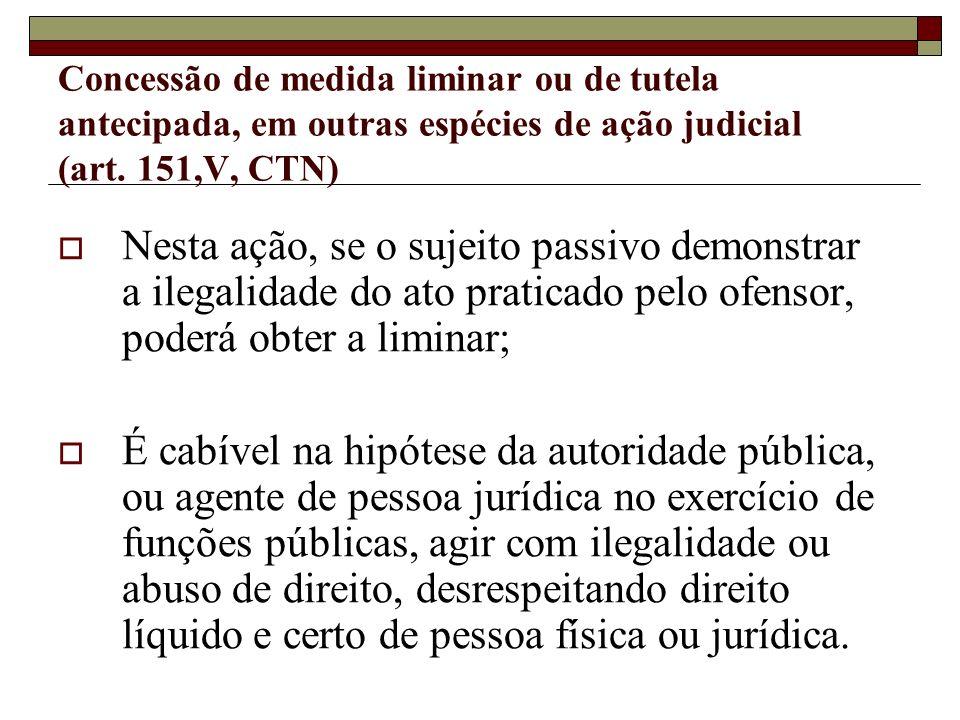 Concessão de medida liminar ou de tutela antecipada, em outras espécies de ação judicial (art. 151,V, CTN) Nesta ação, se o sujeito passivo demonstrar