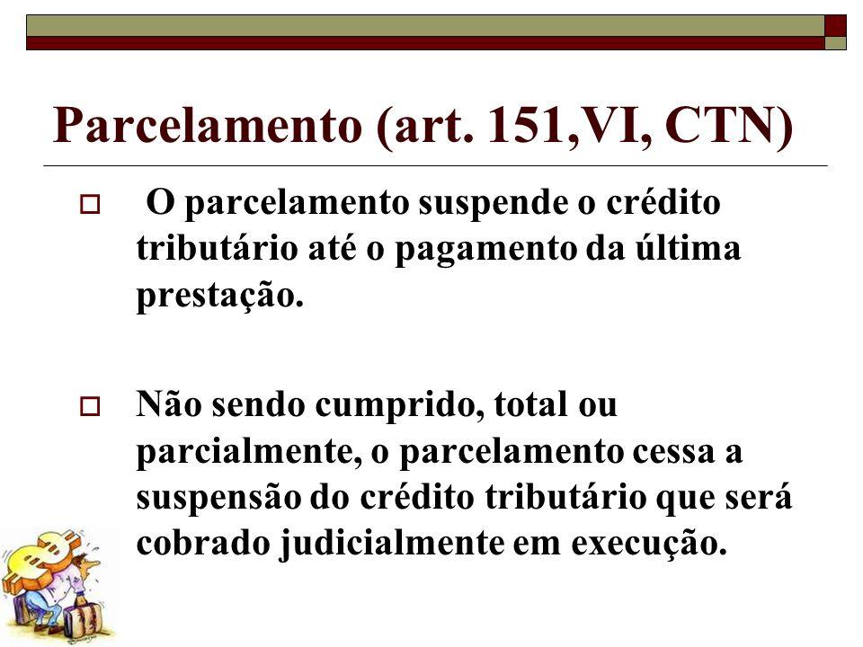 Parcelamento (art. 151,VI, CTN) O parcelamento suspende o crédito tributário até o pagamento da última prestação. Não sendo cumprido, total ou parcial