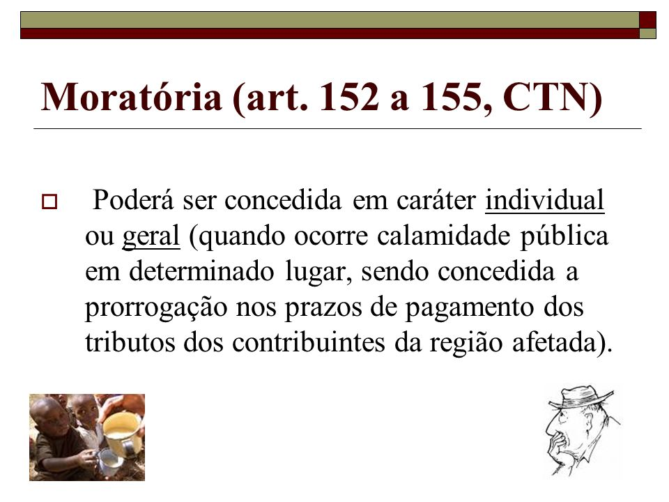 Moratória (art. 152 a 155, CTN) Poderá ser concedida em caráter individual ou geral (quando ocorre calamidade pública em determinado lugar, sendo conc