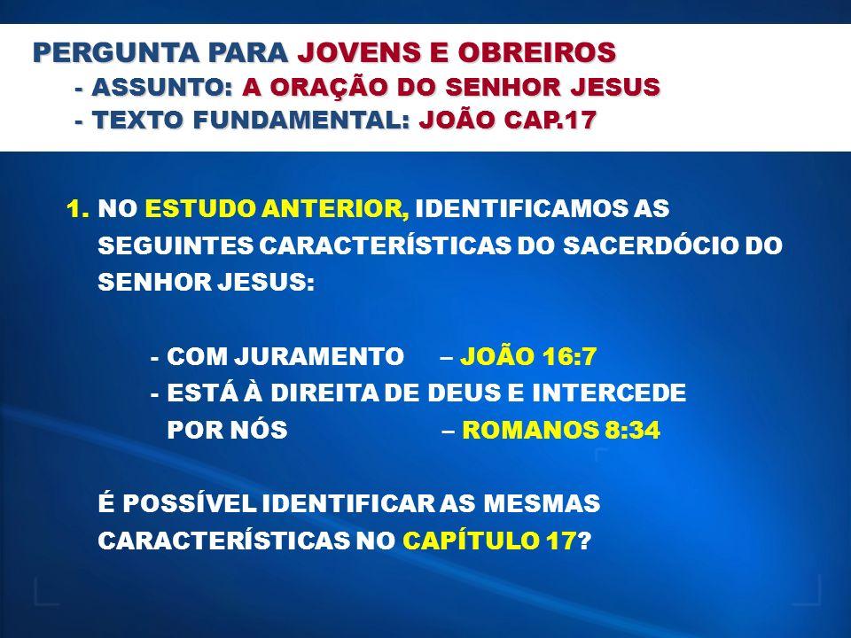 PERGUNTA PARA JOVENS E OBREIROS - ASSUNTO: A ORAÇÃO DO SENHOR JESUS - TEXTO FUNDAMENTAL: JOÃO CAP.17 1.NO ESTUDO ANTERIOR, IDENTIFICAMOS AS SEGUINTES CARACTERÍSTICAS DO SACERDÓCIO DO SENHOR JESUS: - COM JURAMENTO – JOÃO 16:7 - ESTÁ À DIREITA DE DEUS E INTERCEDE POR NÓS – ROMANOS 8:34 É POSSÍVEL IDENTIFICAR AS MESMAS CARACTERÍSTICAS NO CAPÍTULO 17.