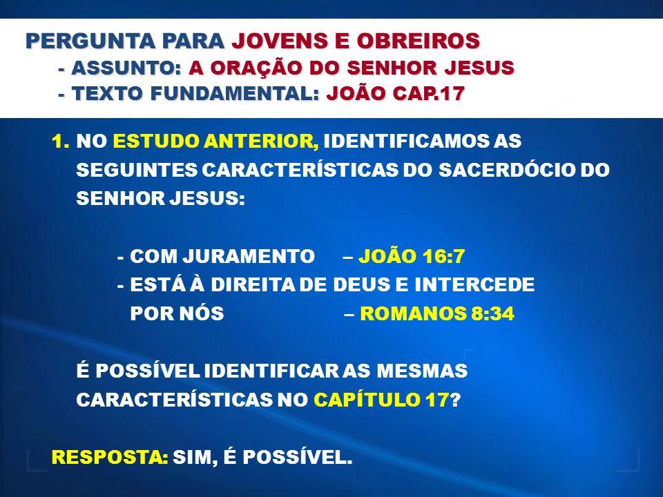 PERGUNTA PARA JOVENS E OBREIROS - ASSUNTO: A ORAÇÃO DO SENHOR JESUS - TEXTO FUNDAMENTAL: JOÃO CAP.17 1.NO ESTUDO ANTERIOR, IDENTIFICAMOS AS SEGUINTES