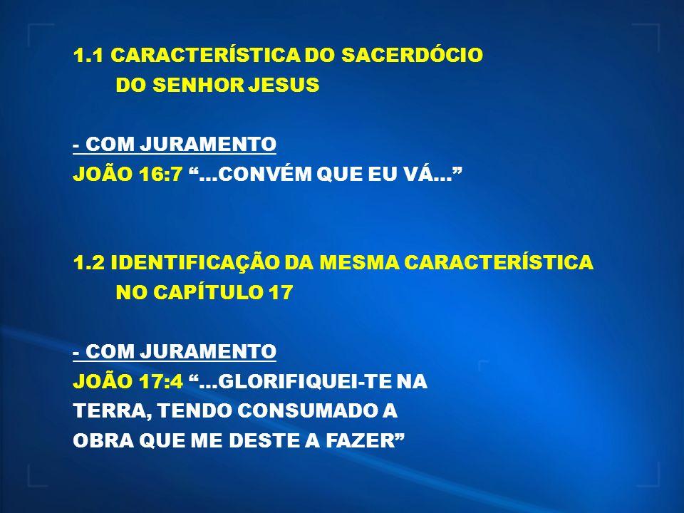 1.1 CARACTERÍSTICA DO SACERDÓCIO DO SENHOR JESUS - COM JURAMENTO JOÃO 16:7...CONVÉM QUE EU VÁ... 1.2 IDENTIFICAÇÃO DA MESMA CARACTERÍSTICA NO CAPÍTULO