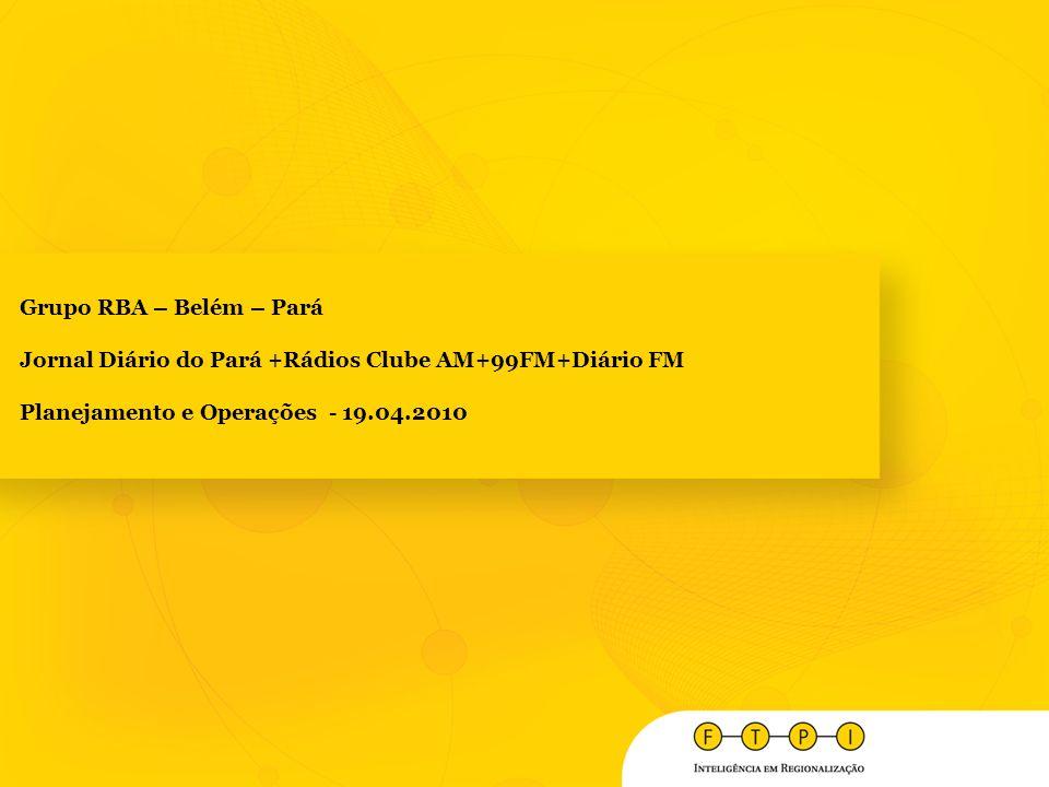 Grupo RBA – Belém – Pará Jornal Diário do Pará +Rádios Clube AM+99FM+Diário FM Planejamento e Operações - 19.04.2010