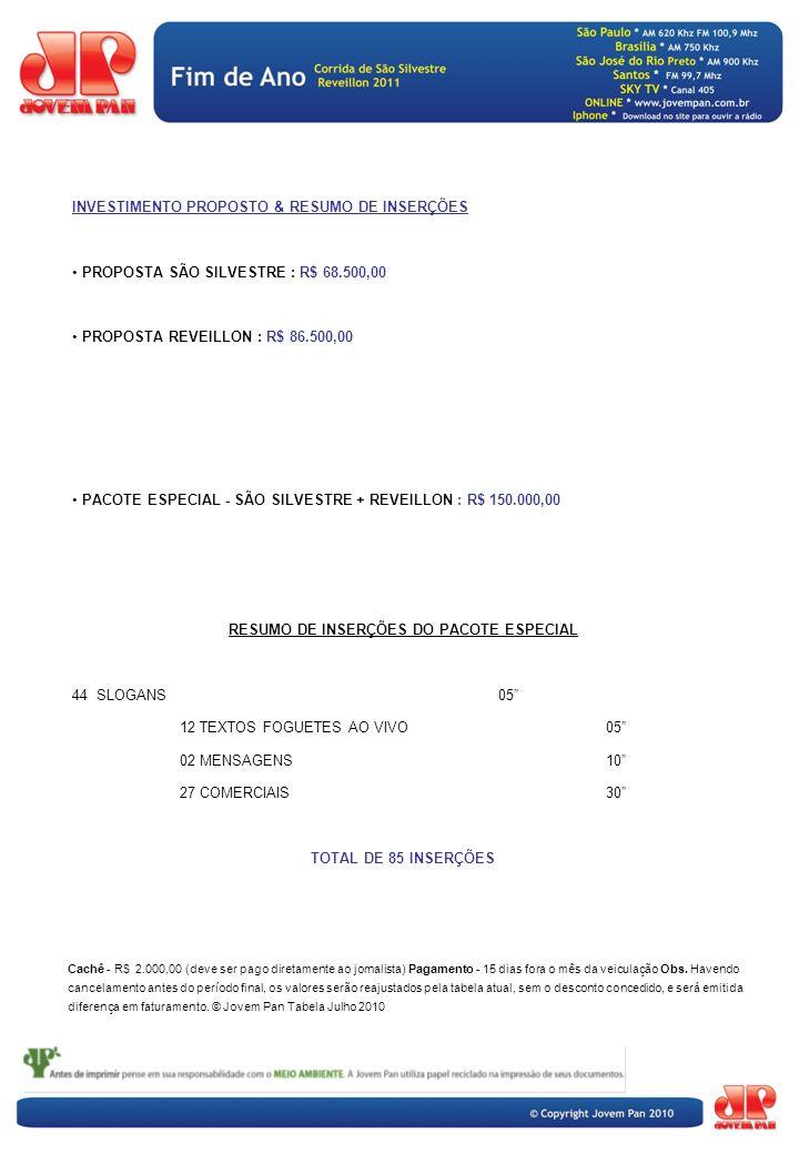 INVESTIMENTO PROPOSTO & RESUMO DE INSERÇÕES PROPOSTA SÃO SILVESTRE : R$ 68.500,00 PROPOSTA REVEILLON : R$ 86.500,00 PACOTE ESPECIAL - SÃO SILVESTRE + REVEILLON : R$ 150.000,00 RESUMO DE INSERÇÕES DO PACOTE ESPECIAL 44 SLOGANS05 12 TEXTOS FOGUETES AO VIVO05 02 MENSAGENS10 27 COMERCIAIS 30 TOTAL DE 85 INSERÇÕES Cachê - R$ 2.000,00 (deve ser pago diretamente ao jornalista) Pagamento - 15 dias fora o mês da veiculação Obs.
