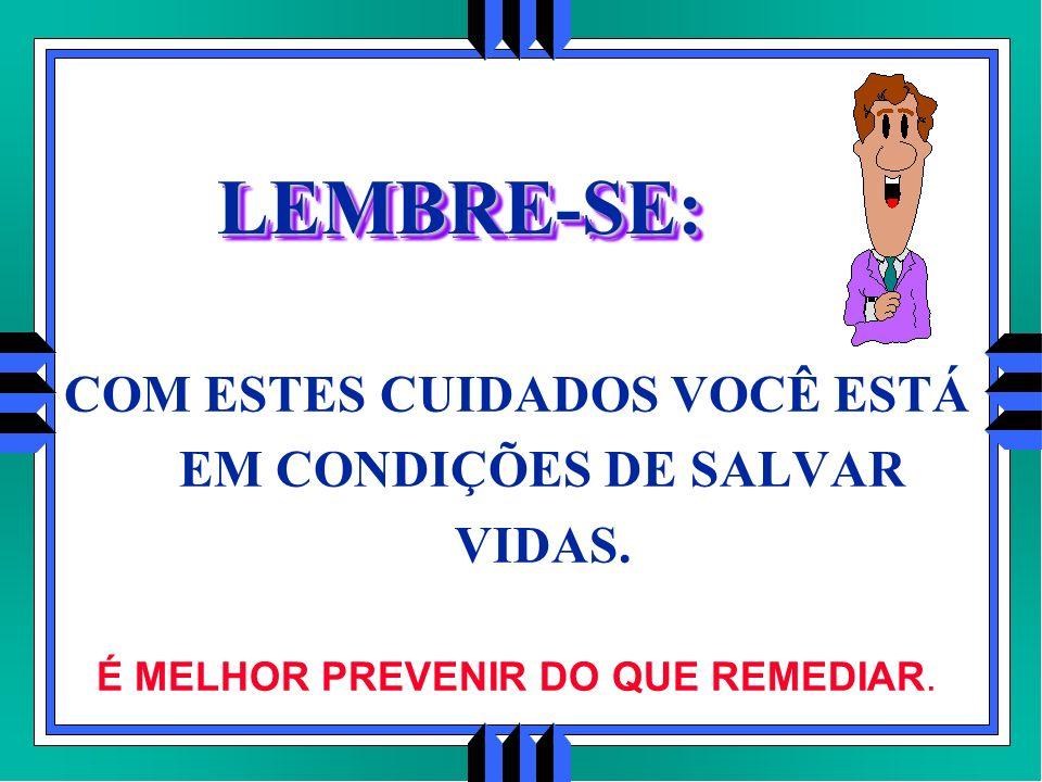 LEMBRE-SE:LEMBRE-SE: COM ESTES CUIDADOS VOCÊ ESTÁ EM CONDIÇÕES DE SALVAR VIDAS. É MELHOR PREVENIR DO QUE REMEDIAR.