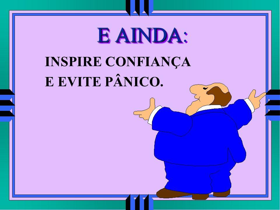 E AINDA E AINDA: INSPIRE CONFIANÇA E EVITE PÂNICO.