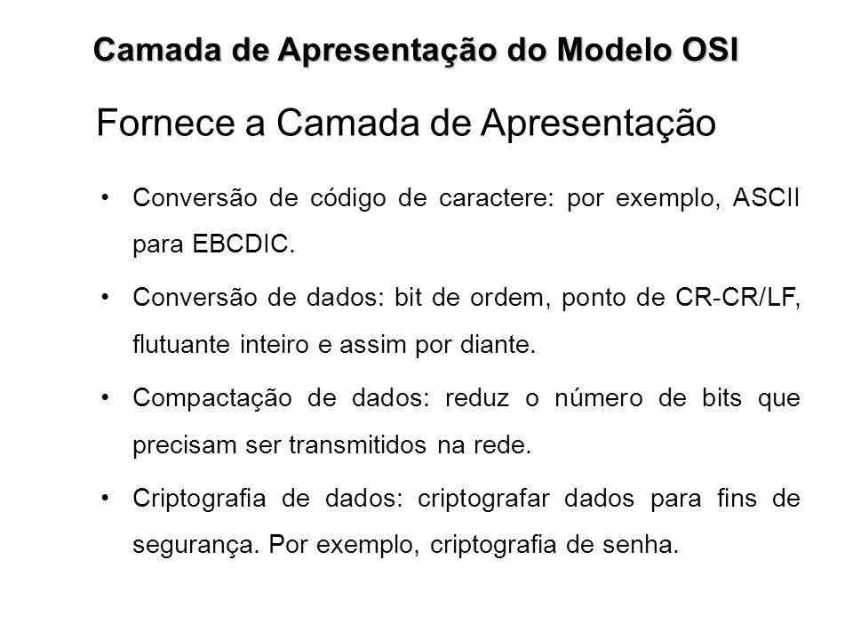 Camada de Apresentação do Modelo OSI Fornece a Camada de Apresentação Conversão de código de caractere: por exemplo, ASCII para EBCDIC. Conversão de d