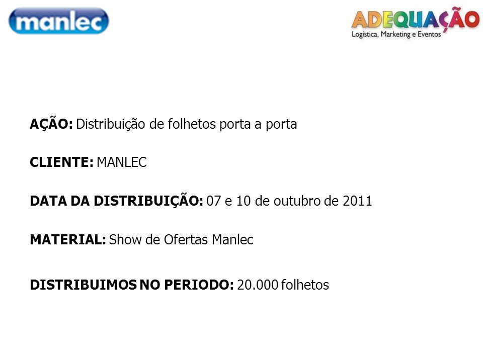 AÇÃO: Distribuição de folhetos porta a porta CLIENTE: MANLEC DATA DA DISTRIBUIÇÃO: 07 e 10 de outubro de 2011 MATERIAL: Show de Ofertas Manlec DISTRIBUIMOS NO PERIODO: 20.000 folhetos