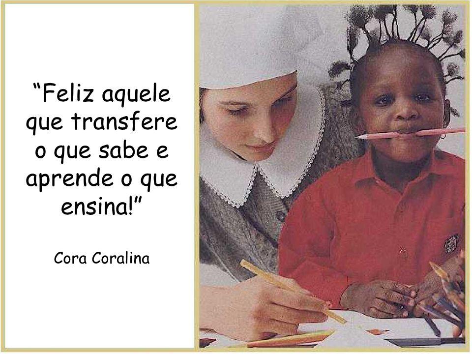Feliz aquele que transfere o que sabe e aprende o que ensina! Cora Coralina