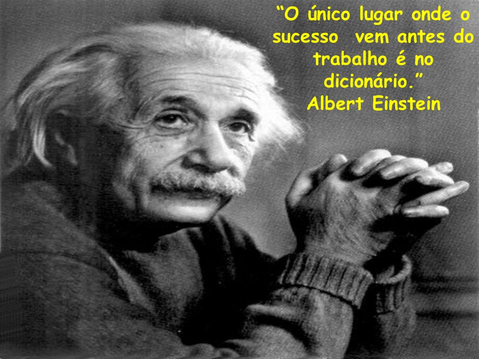 O único lugar onde o sucesso vem antes do trabalho é no dicionário. Albert Einstein
