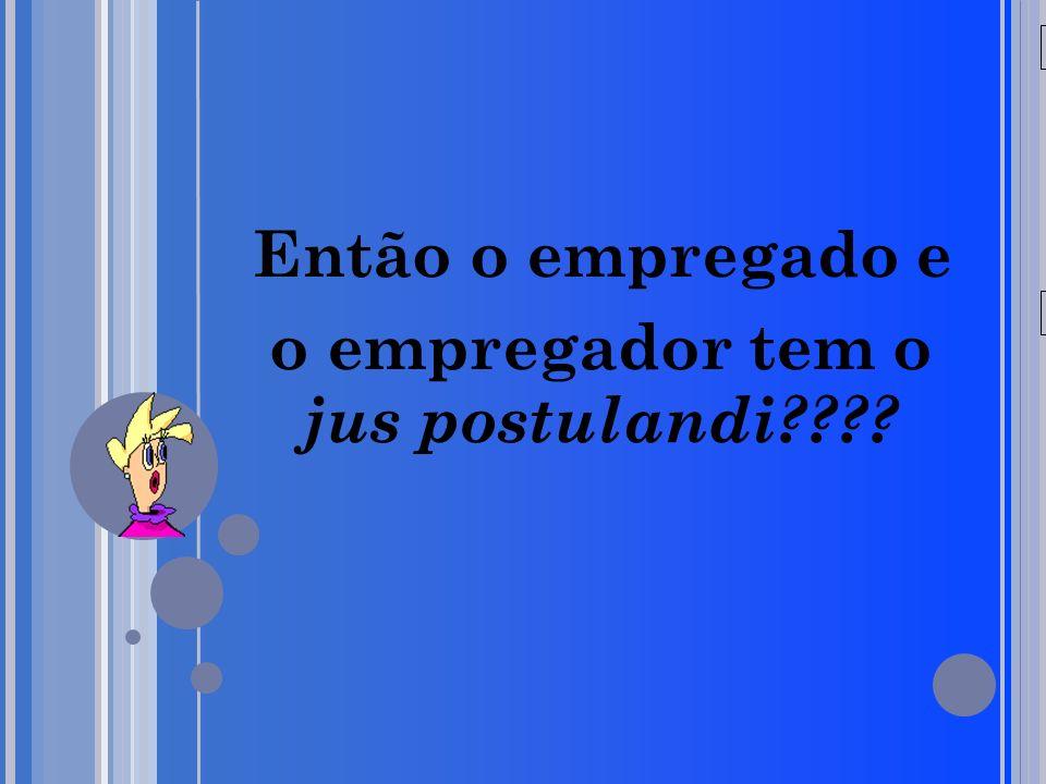 20/05/09 Então o empregado e o empregador tem o jus postulandi????