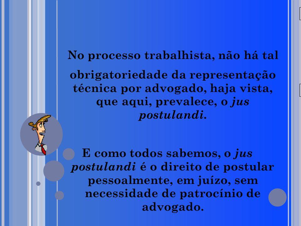 20/05/09 No processo trabalhista, não há tal obrigatoriedade da representação técnica por advogado, haja vista, que aqui, prevalece, o jus postulandi.