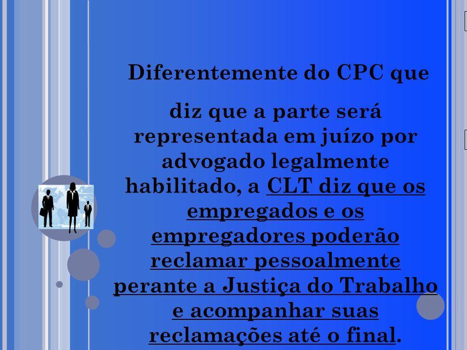 20/05/09 Diferentemente do CPC que diz que a parte será representada em juízo por advogado legalmente habilitado, a CLT diz que os empregados e os emp