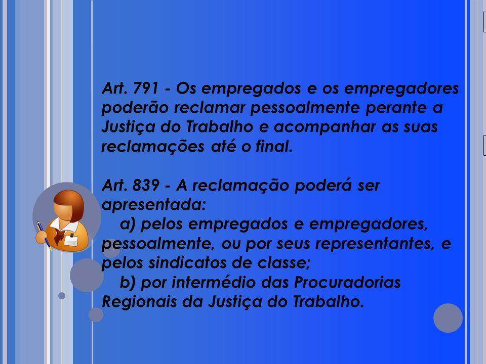 20/05/09 Art. 791 - Os empregados e os empregadores poderão reclamar pessoalmente perante a Justiça do Trabalho e acompanhar as suas reclamações até o