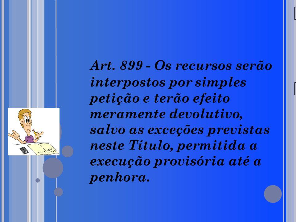 20/05/09 Art. 899 - Os recursos serão interpostos por simples petição e terão efeito meramente devolutivo, salvo as exceções previstas neste Título, p