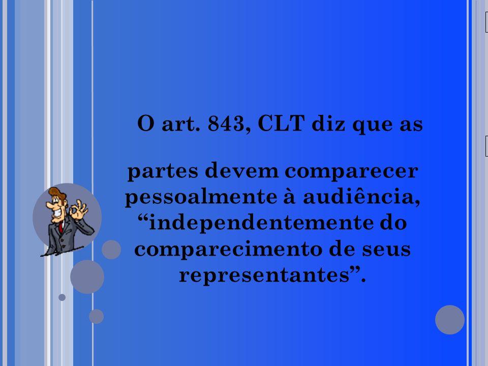 20/05/09 O art. 843, CLT diz que as partes devem comparecer pessoalmente à audiência, independentemente do comparecimento de seus representantes.