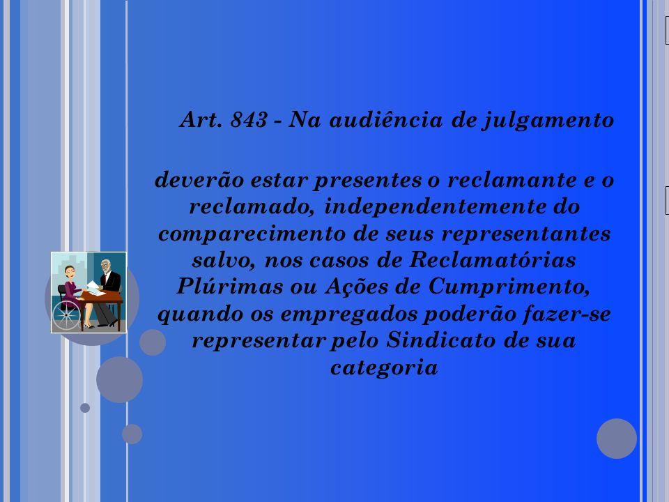 20/05/09 Art. 843 - Na audiência de julgamento deverão estar presentes o reclamante e o reclamado, independentemente do comparecimento de seus represe