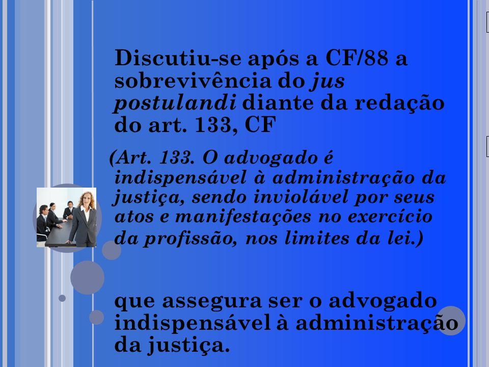 20/05/09 Discutiu-se após a CF/88 a sobrevivência do jus postulandi diante da redação do art. 133, CF (Art. 133. O advogado é indispensável à administ