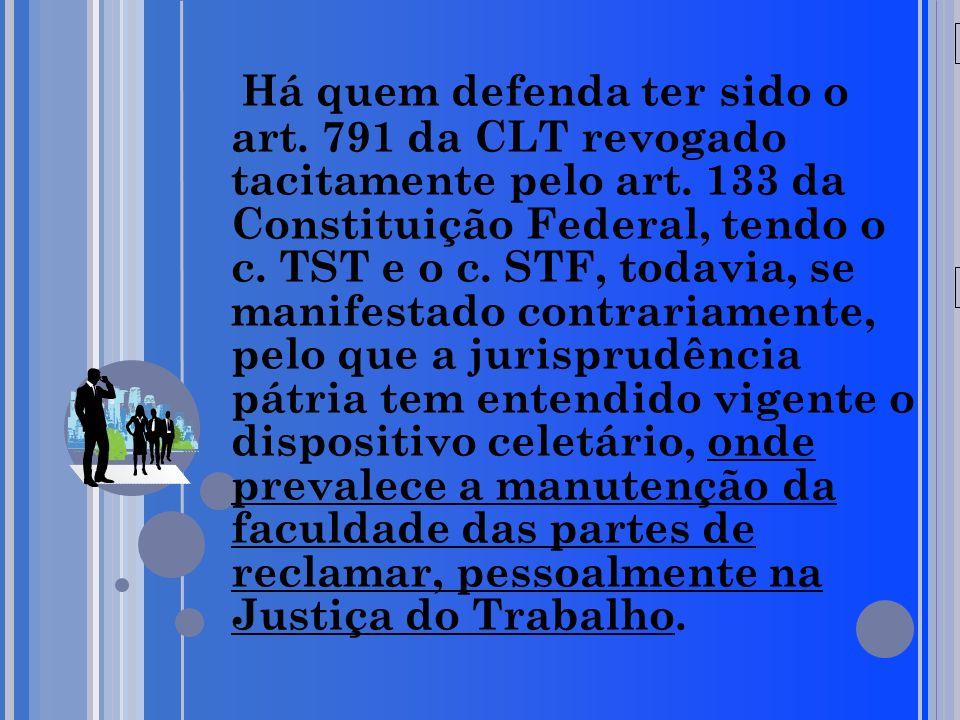 20/05/09 Há quem defenda ter sido o art. 791 da CLT revogado tacitamente pelo art. 133 da Constituição Federal, tendo o c. TST e o c. STF, todavia, se