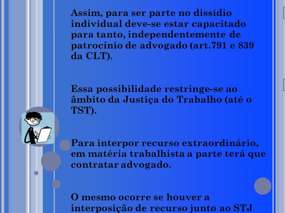 20/05/09 Assim, para ser parte no dissídio individual deve-se estar capacitado para tanto, independentemente de patrocínio de advogado (art.791 e 839