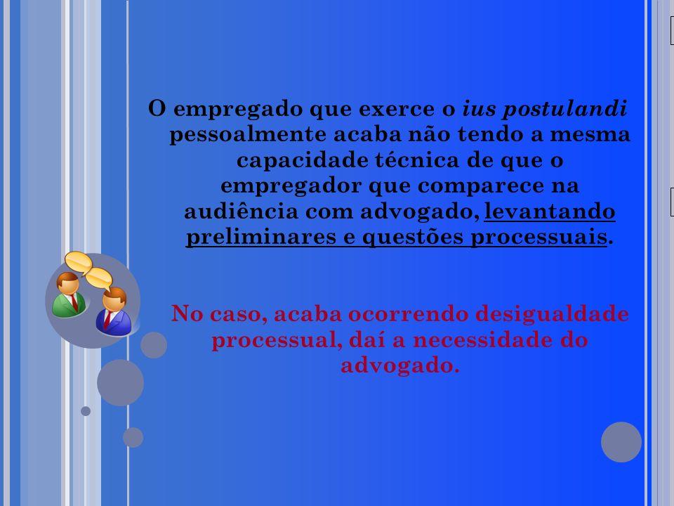 20/05/09 O empregado que exerce o ius postulandi pessoalmente acaba não tendo a mesma capacidade técnica de que o empregador que comparece na audiênci