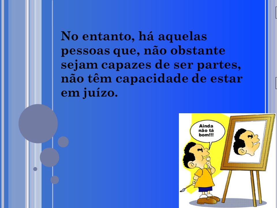 20/05/09 No entanto, há aquelas pessoas que, não obstante sejam capazes de ser partes, não têm capacidade de estar em juízo.